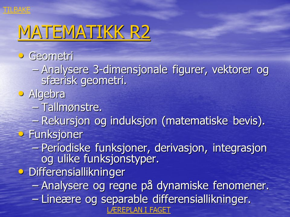 MATEMATIKK R2 MATEMATIKK R2 • Geometri –Analysere 3-dimensjonale figurer, vektorer og sfærisk geometri. • Algebra –Tallmønstre. –Rekursjon og induksjo