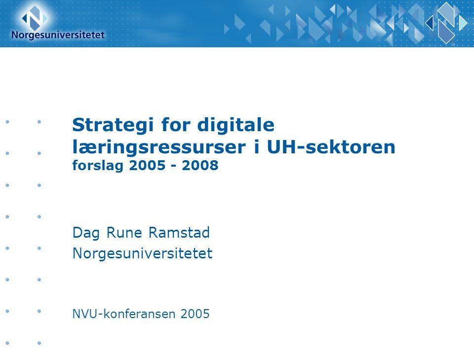 Strategi for digitale læringsressurser i UH-sektoren forslag 2005 - 2008 Dag Rune Ramstad Norgesuniversitetet NVU-konferansen 2005