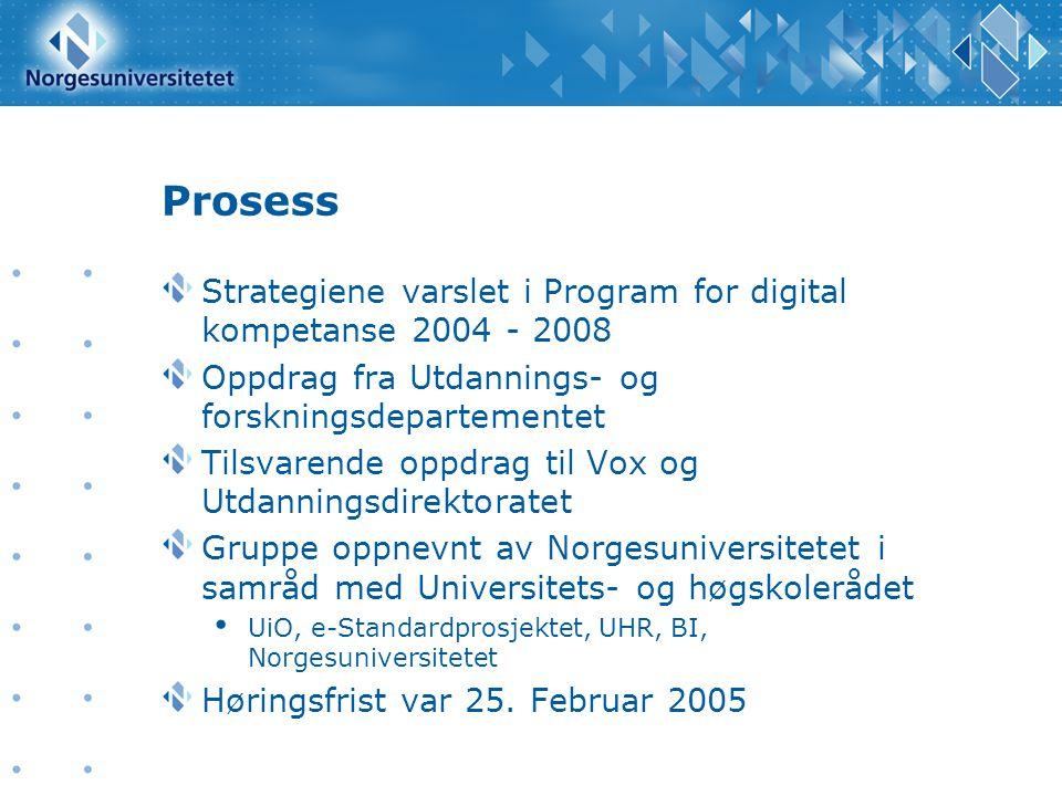 Prosess Strategiene varslet i Program for digital kompetanse 2004 - 2008 Oppdrag fra Utdannings- og forskningsdepartementet Tilsvarende oppdrag til Vox og Utdanningsdirektoratet Gruppe oppnevnt av Norgesuniversitetet i samråd med Universitets- og høgskolerådet • UiO, e-Standardprosjektet, UHR, BI, Norgesuniversitetet Høringsfrist var 25.