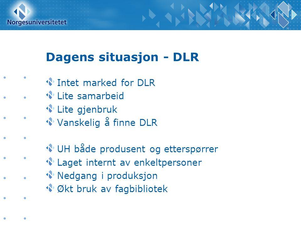 Dagens situasjon - DLR Intet marked for DLR Lite samarbeid Lite gjenbruk Vanskelig å finne DLR UH både produsent og etterspørrer Laget internt av enkeltpersoner Nedgang i produksjon Økt bruk av fagbibliotek