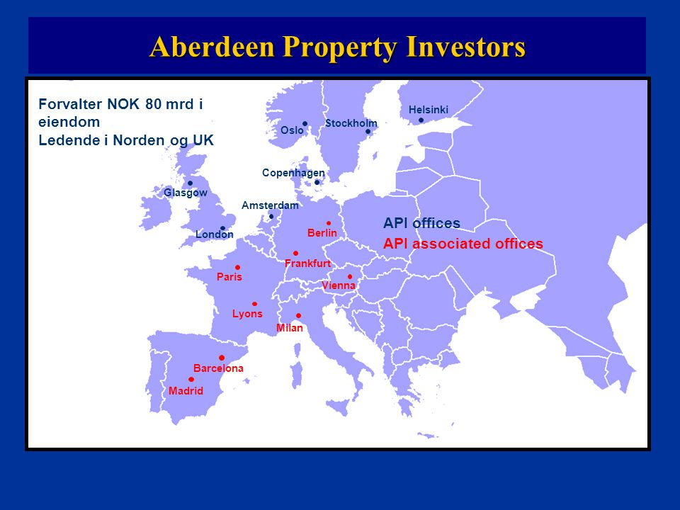 Paris Madrid Amsterdam Frankfurt Stockholm Oslo Helsinki Berlin Copenhagen Lyons Milan London Glasgow Vienna Barcelona Aberdeen Property Investors Forvalter NOK 80 mrd i eiendom Ledende i Norden og UK API offices API associated offices