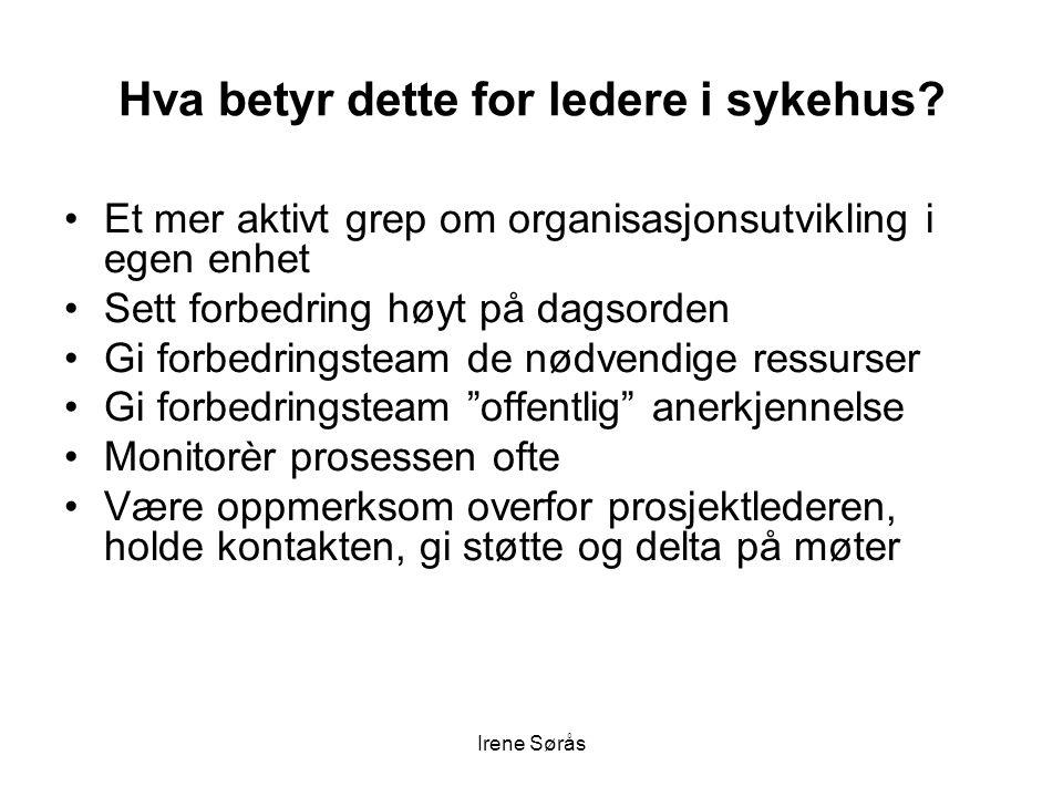 Irene Sørås Hva betyr dette for ledere i sykehus? •Et mer aktivt grep om organisasjonsutvikling i egen enhet •Sett forbedring høyt på dagsorden •Gi fo