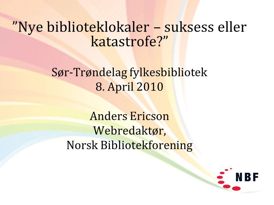 """Nye biblioteklokaler – suksess eller katastrofe?"" Sør-Trøndelag fylkesbibliotek 8. April 2010 Anders Ericson Webredaktør, Norsk Bibliotekforening"