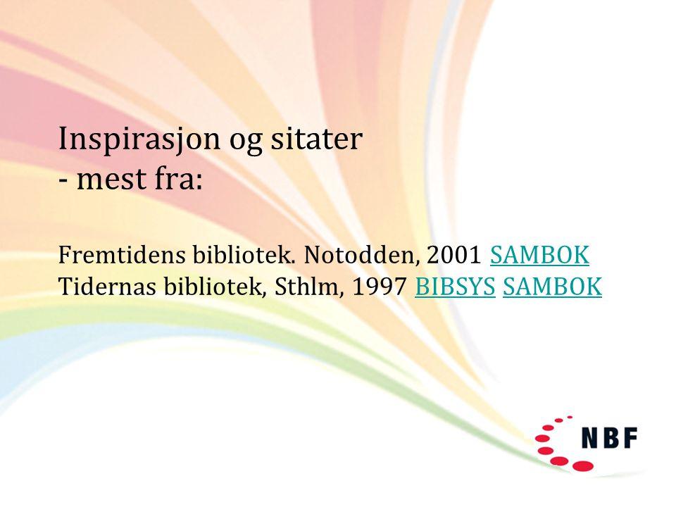Inspirasjon og sitater - mest fra: Fremtidens bibliotek. Notodden, 2001 SAMBOK Tidernas bibliotek, Sthlm, 1997 BIBSYS SAMBOKSAMBOKBIBSYSSAMBOK