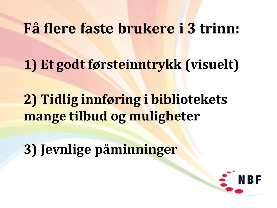 Få flere faste brukere i 3 trinn: 1) Et godt førsteinntrykk (visuelt) 2) Tidlig innføring i bibliotekets mange tilbud og muligheter 3) Jevnlige påminn