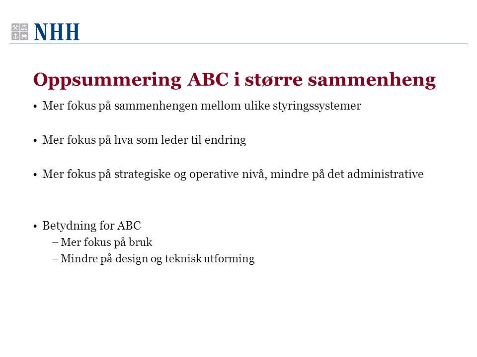 Oppsummering ABC i større sammenheng •Mer fokus på sammenhengen mellom ulike styringssystemer •Mer fokus på hva som leder til endring •Mer fokus på strategiske og operative nivå, mindre på det administrative •Betydning for ABC –Mer fokus på bruk –Mindre på design og teknisk utforming
