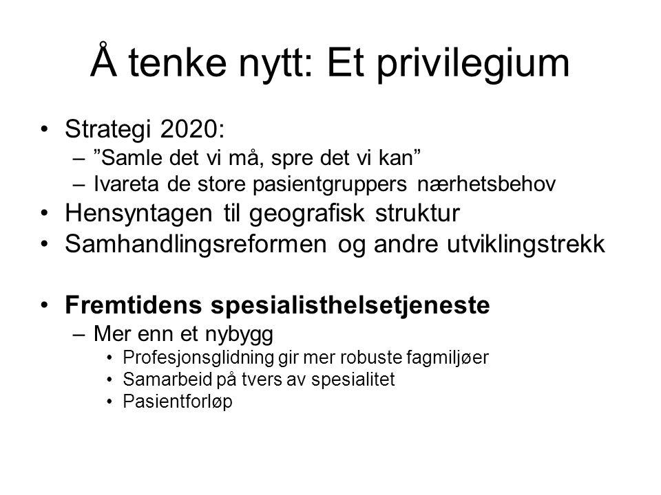 """Å tenke nytt: Et privilegium •Strategi 2020: –""""Samle det vi må, spre det vi kan"""" –Ivareta de store pasientgruppers nærhetsbehov •Hensyntagen til geogr"""