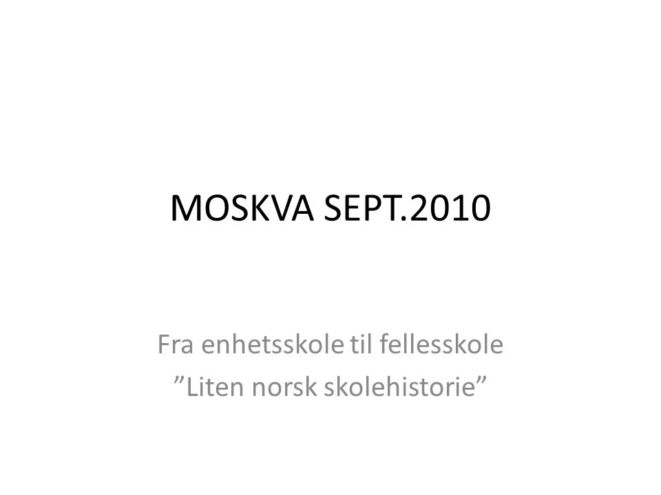 """MOSKVA SEPT.2010 Fra enhetsskole til fellesskole """"Liten norsk skolehistorie"""""""