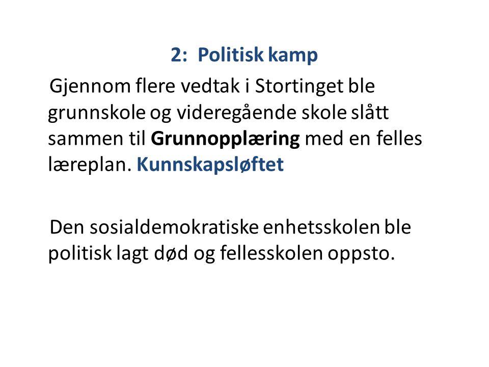 2: Politisk kamp Gjennom flere vedtak i Stortinget ble grunnskole og videregående skole slått sammen til Grunnopplæring med en felles læreplan. Kunnsk