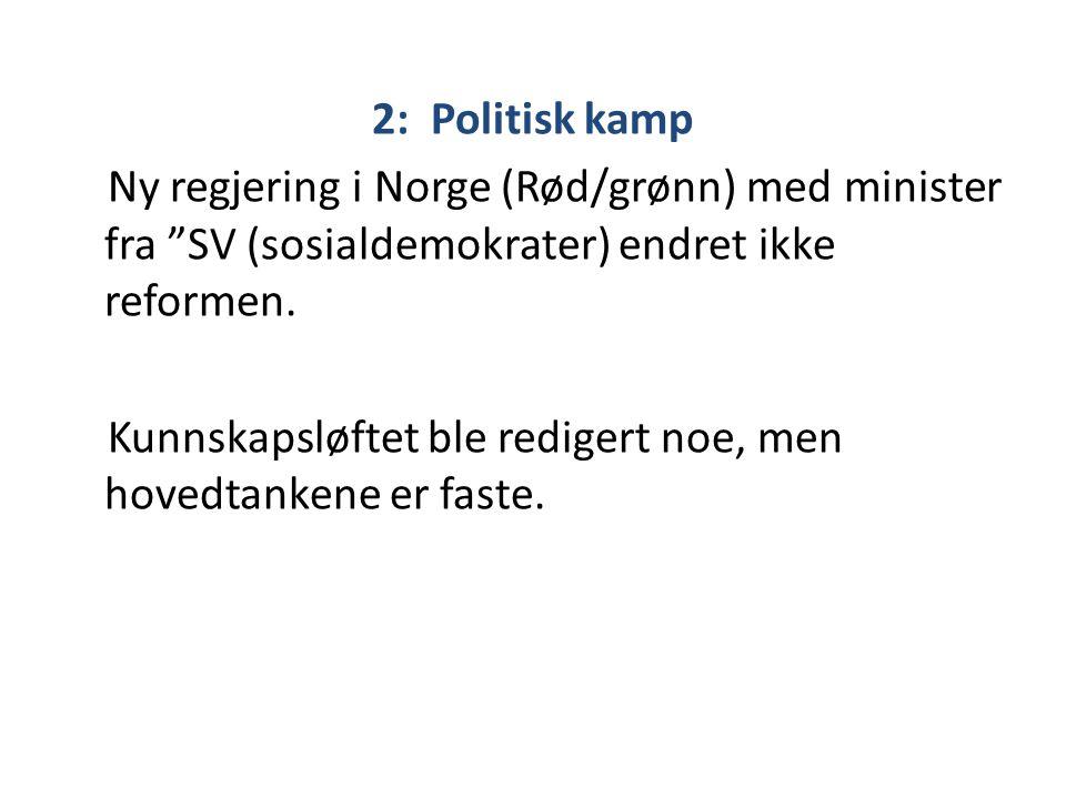 """2: Politisk kamp Ny regjering i Norge (Rød/grønn) med minister fra """"SV (sosialdemokrater) endret ikke reformen. Kunnskapsløftet ble redigert noe, men"""