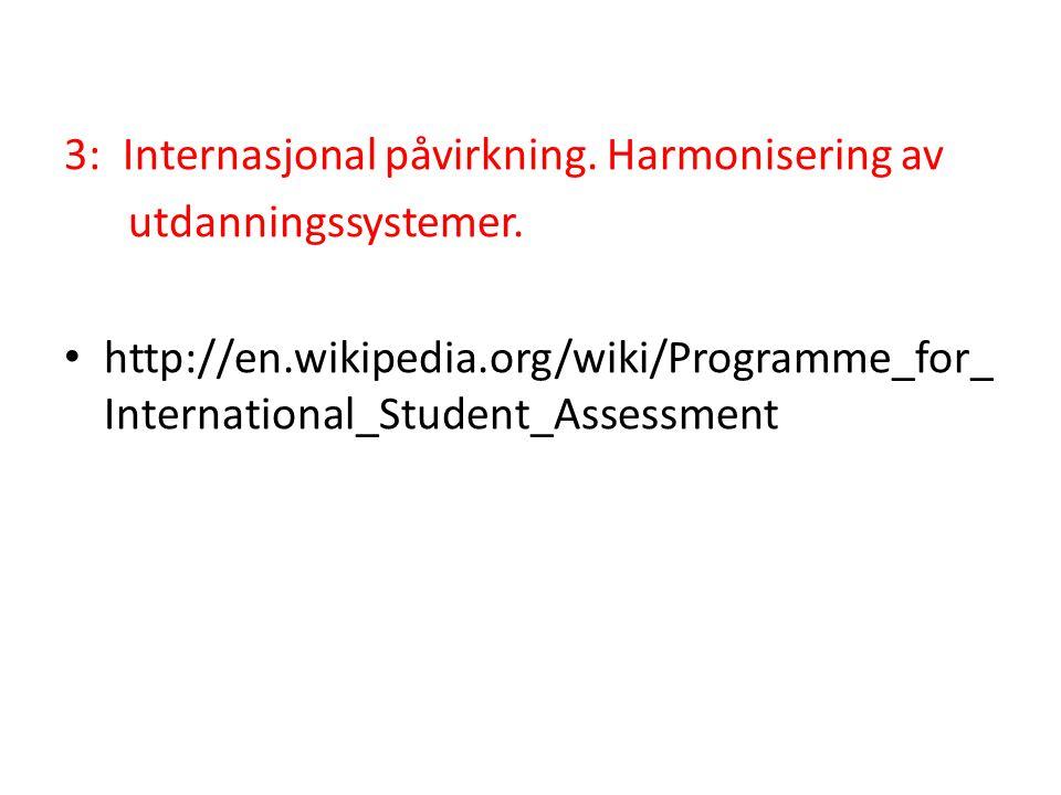 3: Internasjonal påvirkning. Harmonisering av utdanningssystemer. • http://en.wikipedia.org/wiki/Programme_for_ International_Student_Assessment