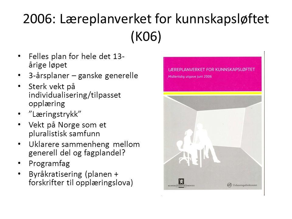 2006: Læreplanverket for kunnskapsløftet (K06) • Felles plan for hele det 13- årige løpet • 3-årsplaner – ganske generelle • Sterk vekt på individuali