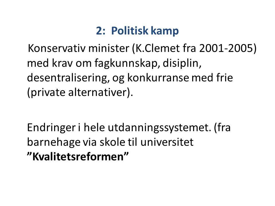 2: Politisk kamp Konservativ minister (K.Clemet fra 2001-2005) med krav om fagkunnskap, disiplin, desentralisering, og konkurranse med frie (private a