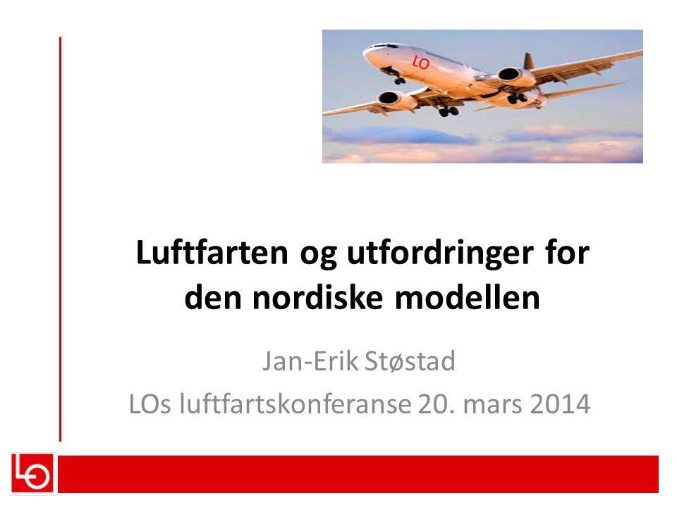 Luftfarten og utfordringer for den nordiske modellen Jan-Erik Støstad LOs luftfartskonferanse 20. mars 2014 LO