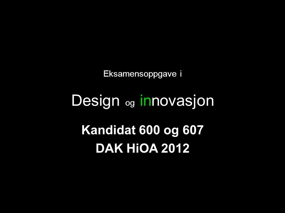 Eksamensoppgave i Design og innovasjon Kandidat 600 og 607 DAK HiOA 2012