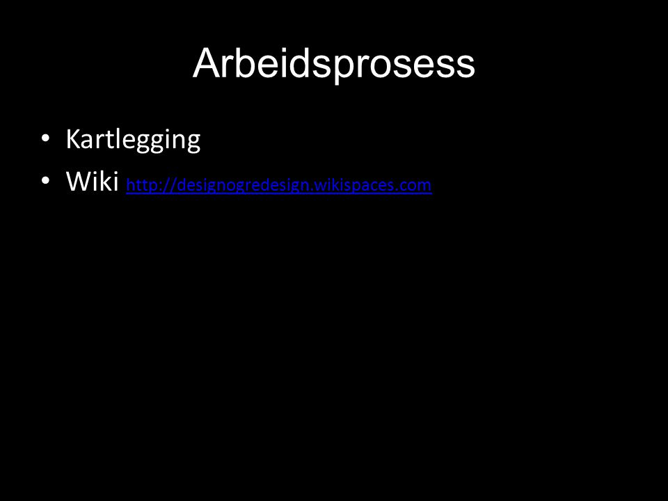 Arbeidsprosess • Kartlegging • Wiki http://designogredesign.wikispaces.com http://designogredesign.wikispaces.com