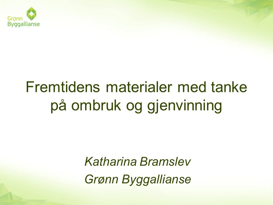 Fremtidens materialer med tanke på ombruk og gjenvinning Katharina Bramslev Grønn Byggallianse