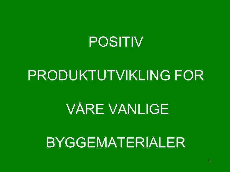 POSITIV PRODUKTUTVIKLING FOR VÅRE VANLIGE BYGGEMATERIALER 9