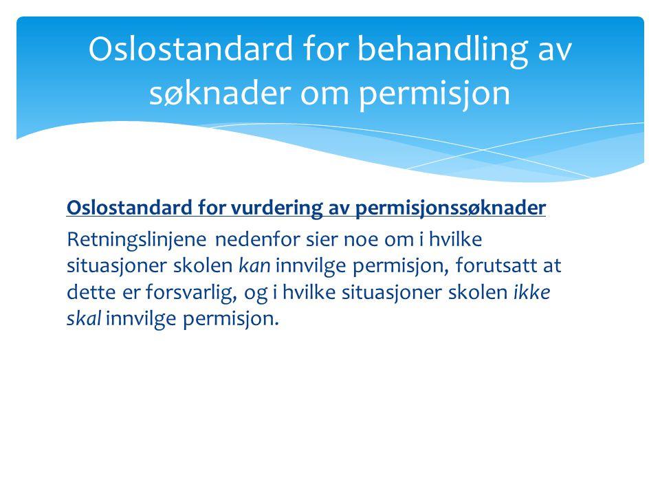 Det skal i grunnskolen i Oslo ikke innvilges permisjon i perioder med forberedelser til, og gjennomføring av: · Statlige kartleggingsprøver · Nasjonale prøver · Osloprøver · Eksamener, muntlig og skriftlig Oslostandard for behandling av søknader om permisjon
