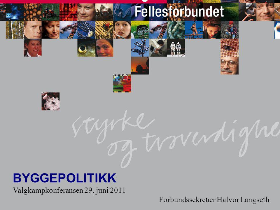 1 BYGGEPOLITIKK Valgkampkonferansen 29. juni 2011 Forbundssekretær Halvor Langseth