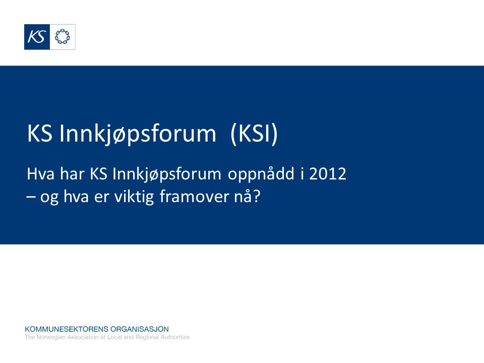 KS Innkjøpsforum (KSI) Hva har KS Innkjøpsforum oppnådd i 2012 – og hva er viktig framover nå?