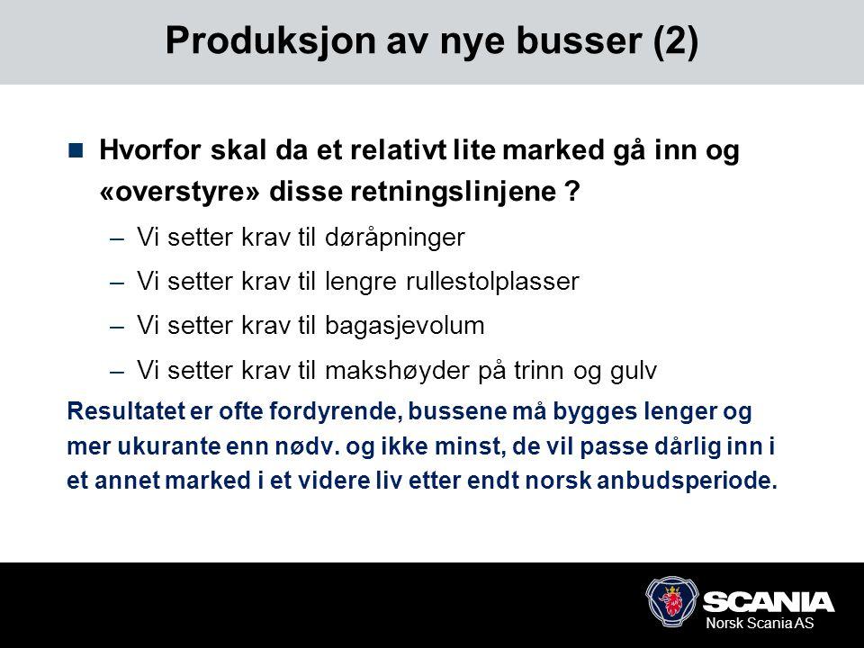 Norsk Scania AS Produksjon av nye busser (2)  Hvorfor skal da et relativt lite marked gå inn og «overstyre» disse retningslinjene ? –Vi setter krav t