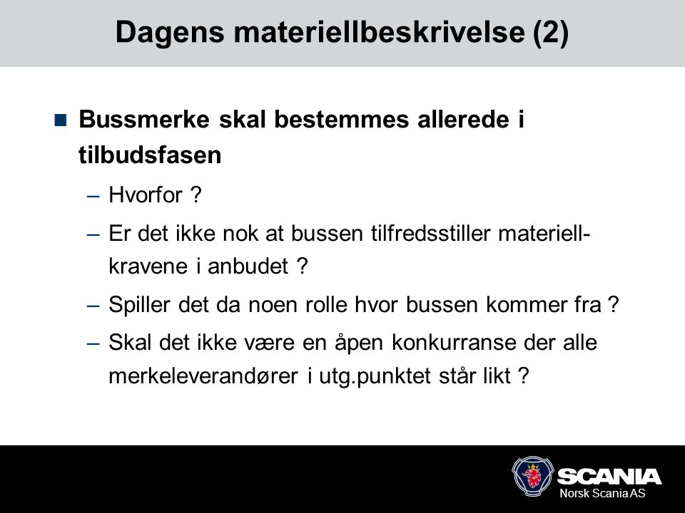 Norsk Scania AS Dagens materiellbeskrivelse (2)  Bussmerke skal bestemmes allerede i tilbudsfasen –Hvorfor ? –Er det ikke nok at bussen tilfredsstill