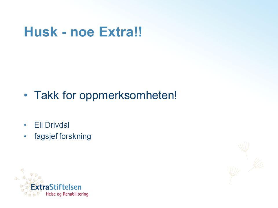Husk - noe Extra!! •Takk for oppmerksomheten! •Eli Drivdal •fagsjef forskning