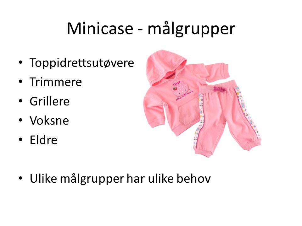 Minicase - målgrupper • Toppidrettsutøvere • Trimmere • Grillere • Voksne • Eldre • Ulike målgrupper har ulike behov