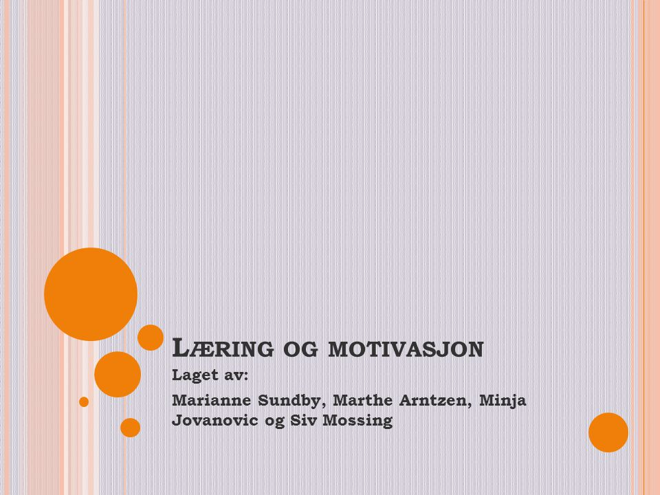 L ÆRING OG MOTIVASJON Laget av: Marianne Sundby, Marthe Arntzen, Minja Jovanovic og Siv Mossing