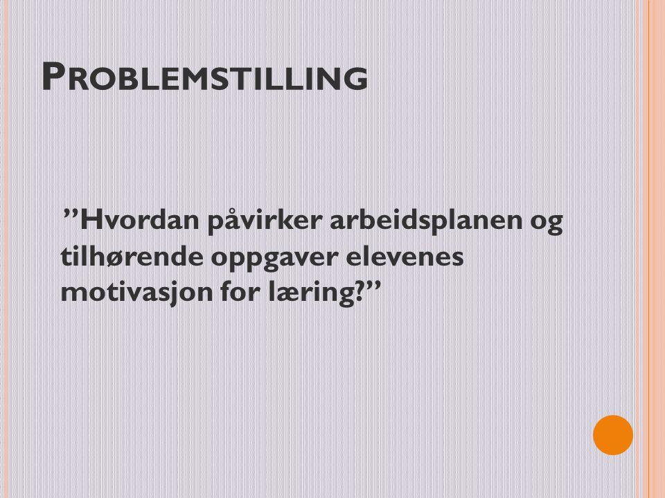 """P ROBLEMSTILLING """"Hvordan påvirker arbeidsplanen og tilhørende oppgaver elevenes motivasjon for læring?"""""""