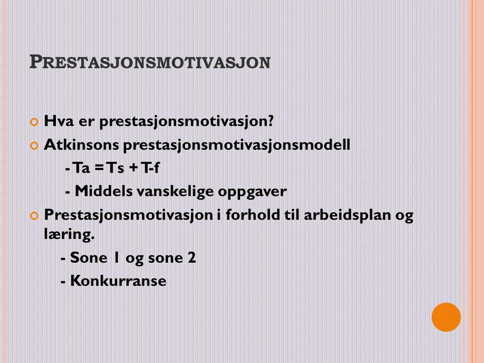 P RESTASJONSMOTIVASJON Hva er prestasjonsmotivasjon? Atkinsons prestasjonsmotivasjonsmodell - Ta = Ts + T-f - Middels vanskelige oppgaver Prestasjonsm