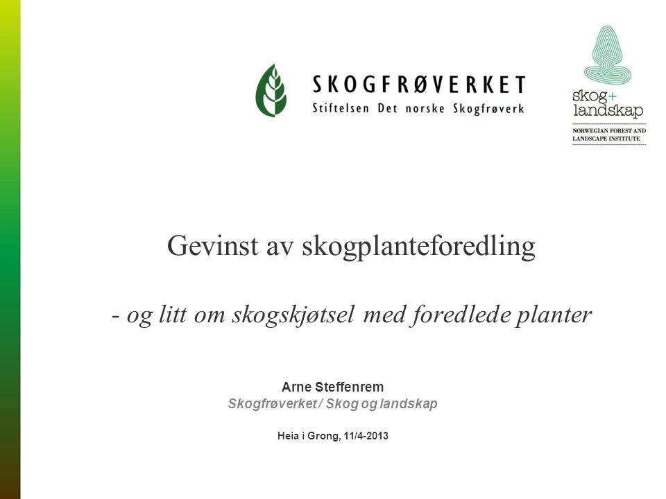 Gevinst av skogplanteforedling - og litt om skogskjøtsel med foredlede planter Arne Steffenrem Skogfrøverket / Skog og landskap Heia i Grong, 11/4-2013