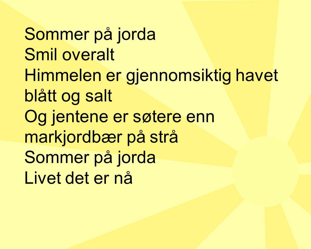 Sommer på jorda Smil overalt Himmelen er gjennomsiktig havet blått og salt Og jentene er søtere enn markjordbær på strå Sommer på jorda Livet det er nå