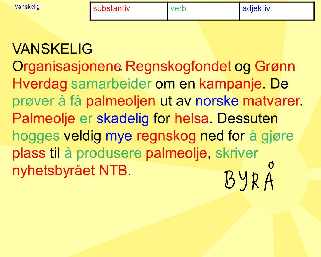 substantivverbadjektiv vanskelig VANSKELIG Organisasjonene Regnskogfondet og Grønn Hverdag samarbeider om en kampanje.
