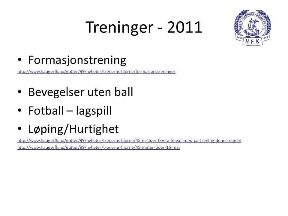 Treninger - 2011 • Formasjonstrening http://www.haugerfk.no/gutter/99/nyheter/trenerns-hjorne/formasjonstreninger • Bevegelser uten ball • Fotball – lagspill • Løping/Hurtighet http://www.haugerfk.no/gutter/99/nyheter/trenerns-hjorne/45-m-tider-ikke-alle-var-med-pa-trening-denne-dagen http://www.haugerfk.no/gutter/99/nyheter/trenerns-hjorne/45-meter-tider-16-mai