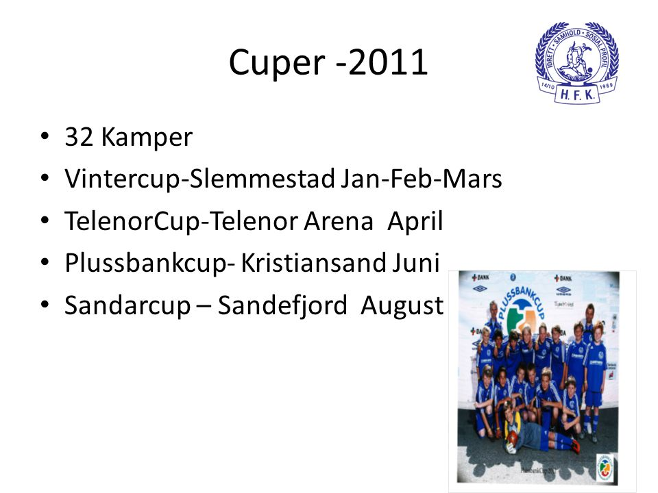 Cuper -2011 • 32 Kamper • Vintercup-Slemmestad Jan-Feb-Mars • TelenorCup-Telenor Arena April • Plussbankcup- Kristiansand Juni • Sandarcup – Sandefjord August