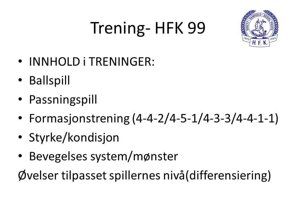 Trening- HFK 99 • INNHOLD i TRENINGER: • Ballspill • Passningspill • Formasjonstrening (4-4-2/4-5-1/4-3-3/4-4-1-1) • Styrke/kondisjon • Bevegelses system/mønster Øvelser tilpasset spillernes nivå(differensiering)