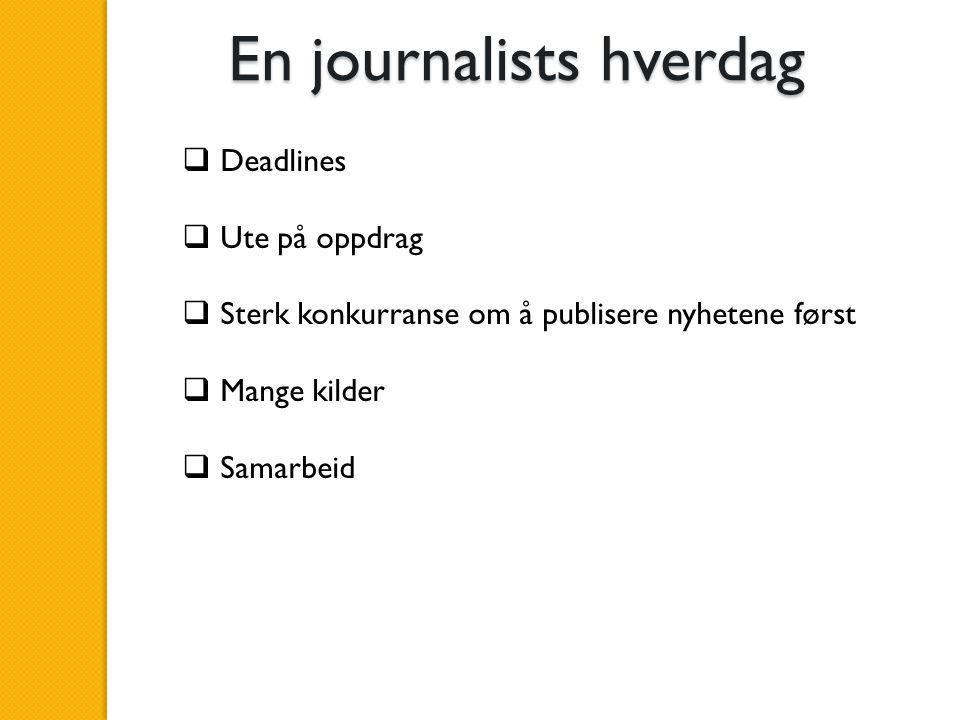 En journalists hverdag  Deadlines  Ute på oppdrag  Sterk konkurranse om å publisere nyhetene først  Mange kilder  Samarbeid