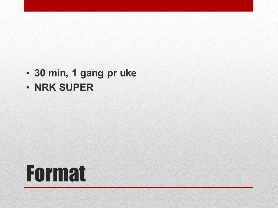 Format •30 min, 1 gang pr uke •NRK SUPER
