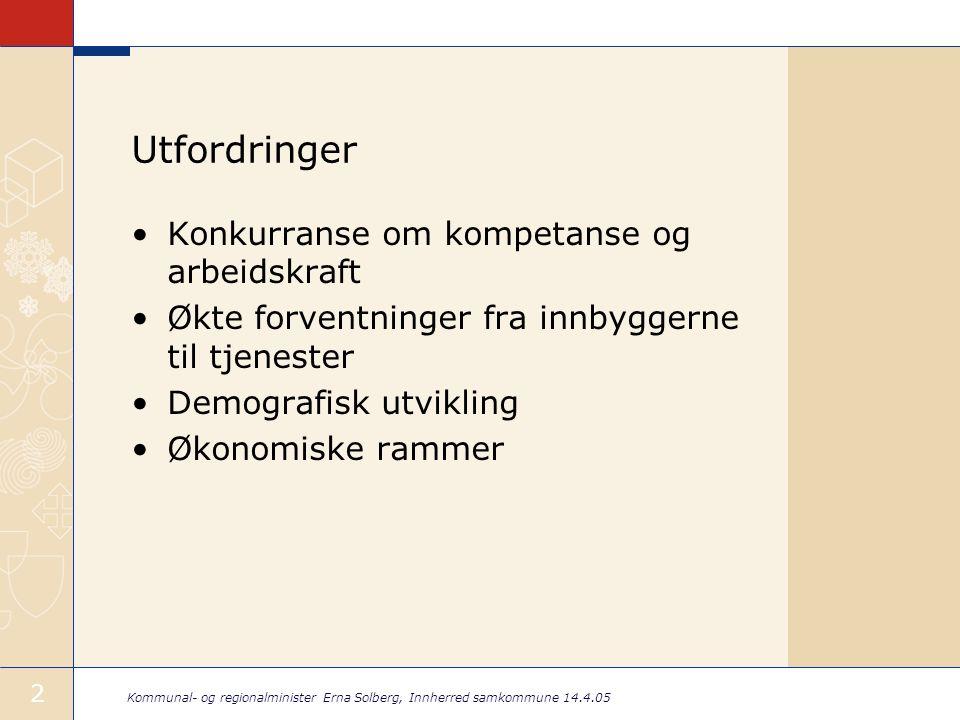 Kommunal- og regionalminister Erna Solberg, Innherred samkommune 14.4.05 2 Utfordringer •Konkurranse om kompetanse og arbeidskraft •Økte forventninger
