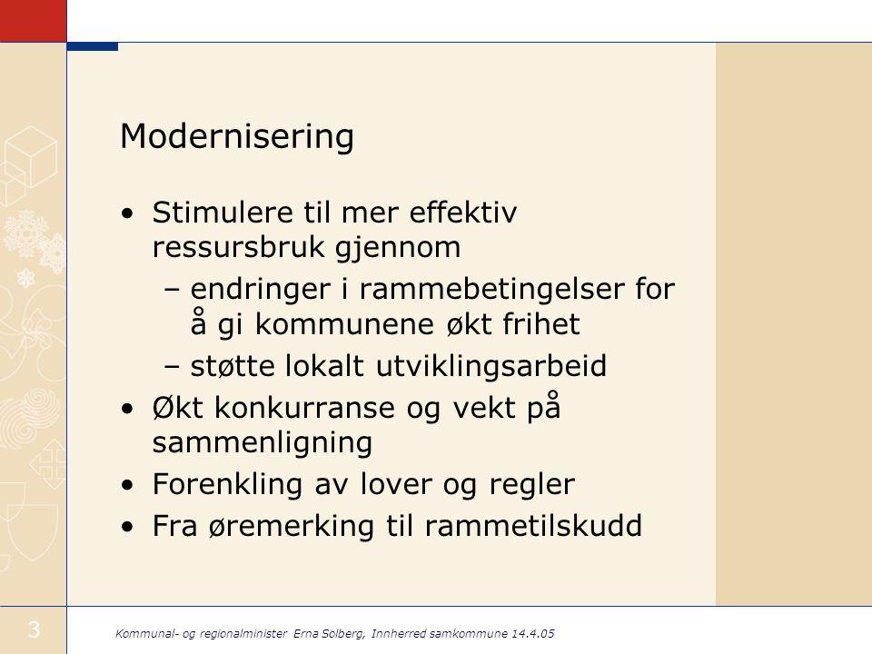Kommunal- og regionalminister Erna Solberg, Innherred samkommune 14.4.05 3 Modernisering •Stimulere til mer effektiv ressursbruk gjennom –endringer i