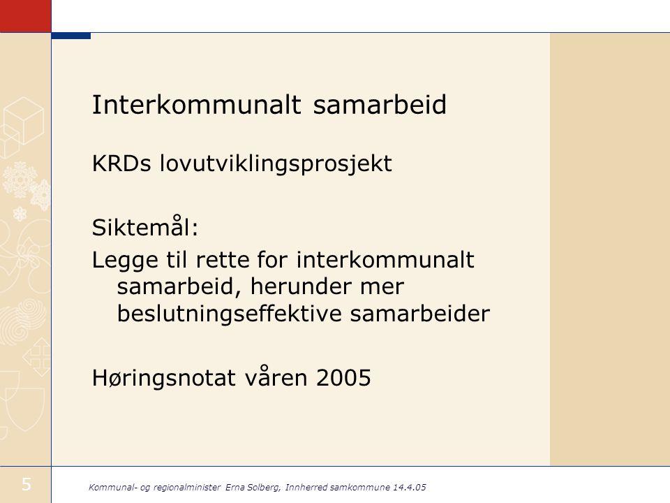 Kommunal- og regionalminister Erna Solberg, Innherred samkommune 14.4.05 5 Interkommunalt samarbeid KRDs lovutviklingsprosjekt Siktemål: Legge til rette for interkommunalt samarbeid, herunder mer beslutningseffektive samarbeider Høringsnotat våren 2005
