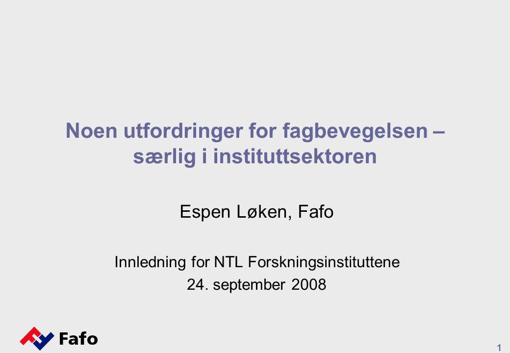 1 Noen utfordringer for fagbevegelsen – særlig i instituttsektoren Espen Løken, Fafo Innledning for NTL Forskningsinstituttene 24.