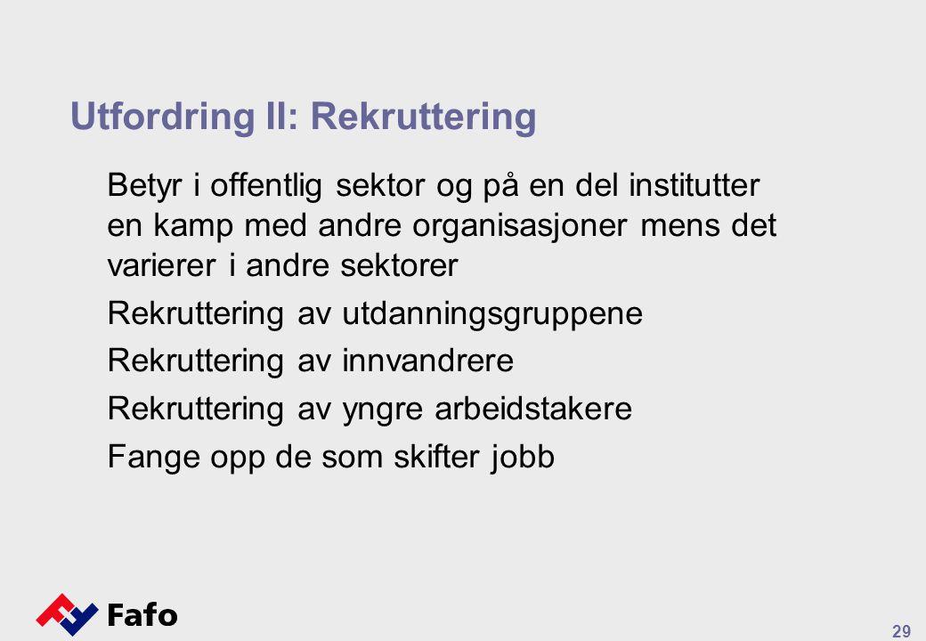 29 Utfordring II: Rekruttering Betyr i offentlig sektor og på en del institutter en kamp med andre organisasjoner mens det varierer i andre sektorer Rekruttering av utdanningsgruppene Rekruttering av innvandrere Rekruttering av yngre arbeidstakere Fange opp de som skifter jobb