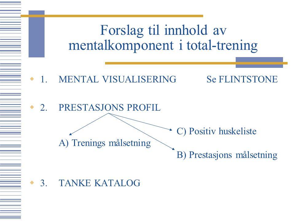 Forslag til innhold av mentalkomponent i total-trening  1.MENTAL VISUALISERING Se FLINTSTONE  2.PRESTASJONS PROFIL C) Positiv huskeliste A) Trenings