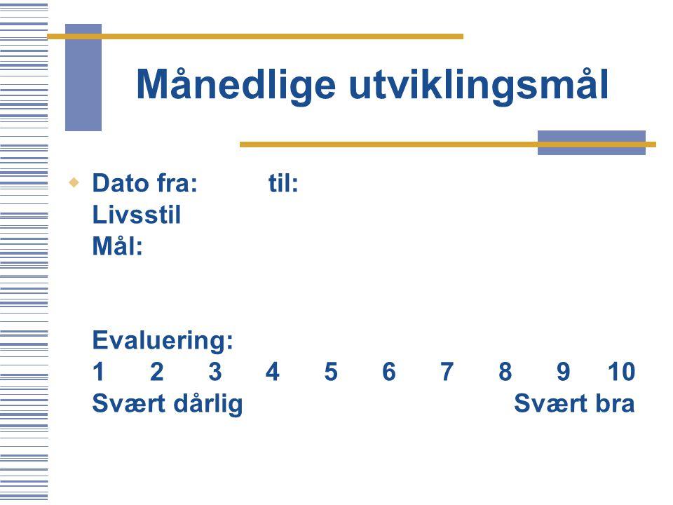 Månedlige utviklingsmål  Dato fra:til: Livsstil Mål: Evaluering: 1 2 3 4 5 6 7 8 9 10 Svært dårlig Svært bra