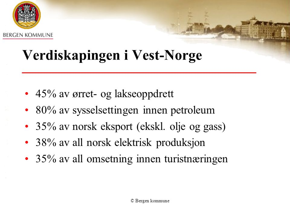 © Bergen kommune Fremtidstro - muligheter •Vest-Norge har landets desidert største grunn til å se lyst på fremtiden: –Vi har ressursene –Vi har alt det fremtidige markeder vil etterspørre: •Energi •Fisk •Opplevelser og natur