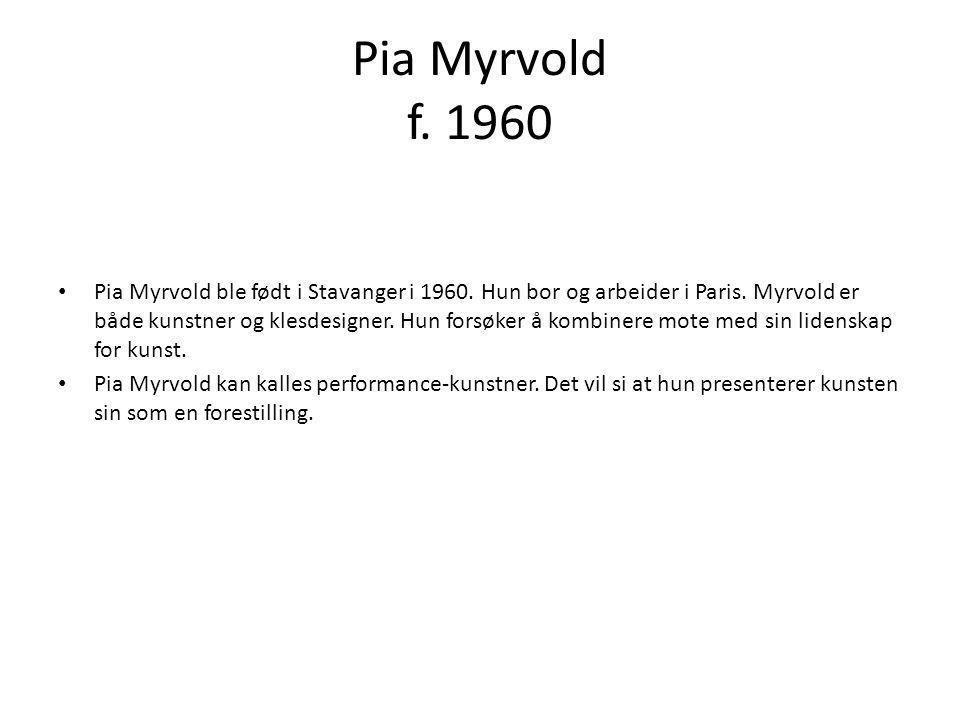 Pia Myrvold f. 1960 • Pia Myrvold ble født i Stavanger i 1960. Hun bor og arbeider i Paris. Myrvold er både kunstner og klesdesigner. Hun forsøker å k