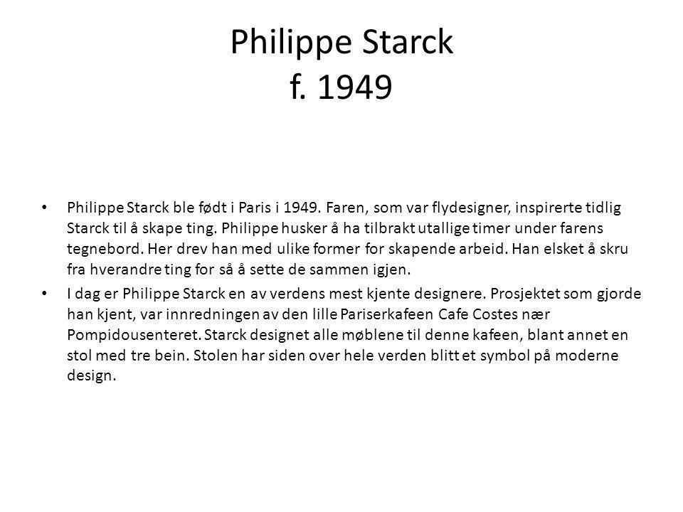 Philippe Starck f. 1949 • Philippe Starck ble født i Paris i 1949. Faren, som var flydesigner, inspirerte tidlig Starck til å skape ting. Philippe hus